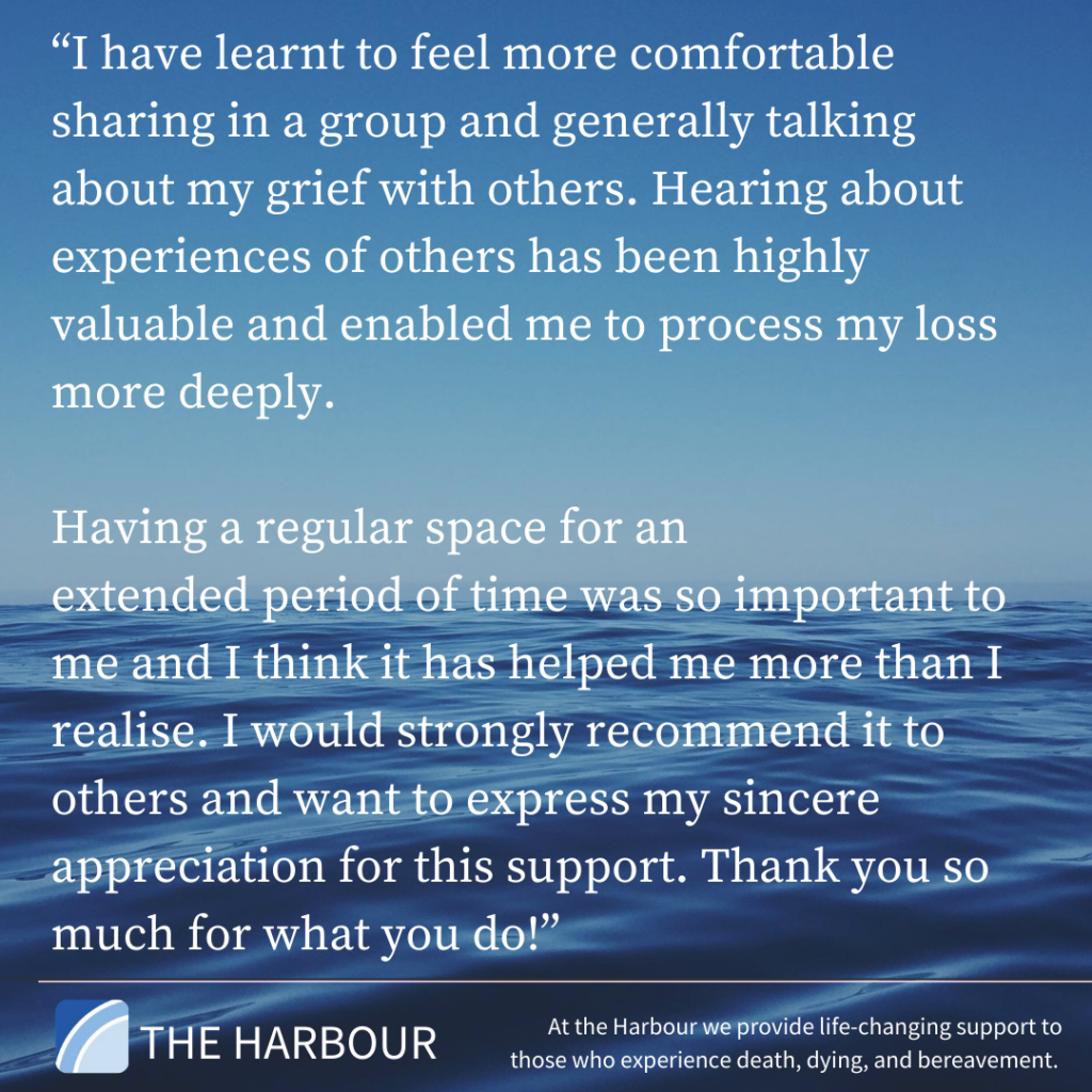 "Client Feedback:    ""I have learnt to feel more comfortable sharing in a group and generally talking about my grief with others. Hearing about experiences of others has been highly valuable and enabled me to process my loss more deeply. Having a regular space for an extended period of time was so important to me and I think it has helped me more than I realise. i would strongly recommend it to others and want to express my sincere appreciation for this support. Thank you so much for what you do!"""