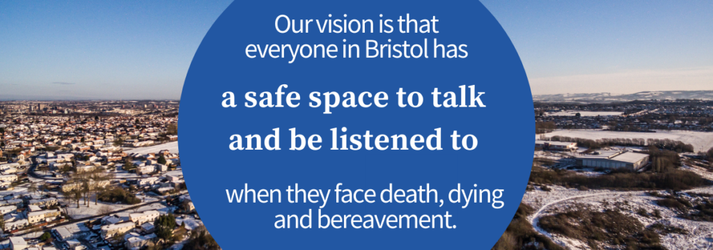 Our vision is that everyone in Bristol has a space to talk and be listened to when they face death, dying and bereavement